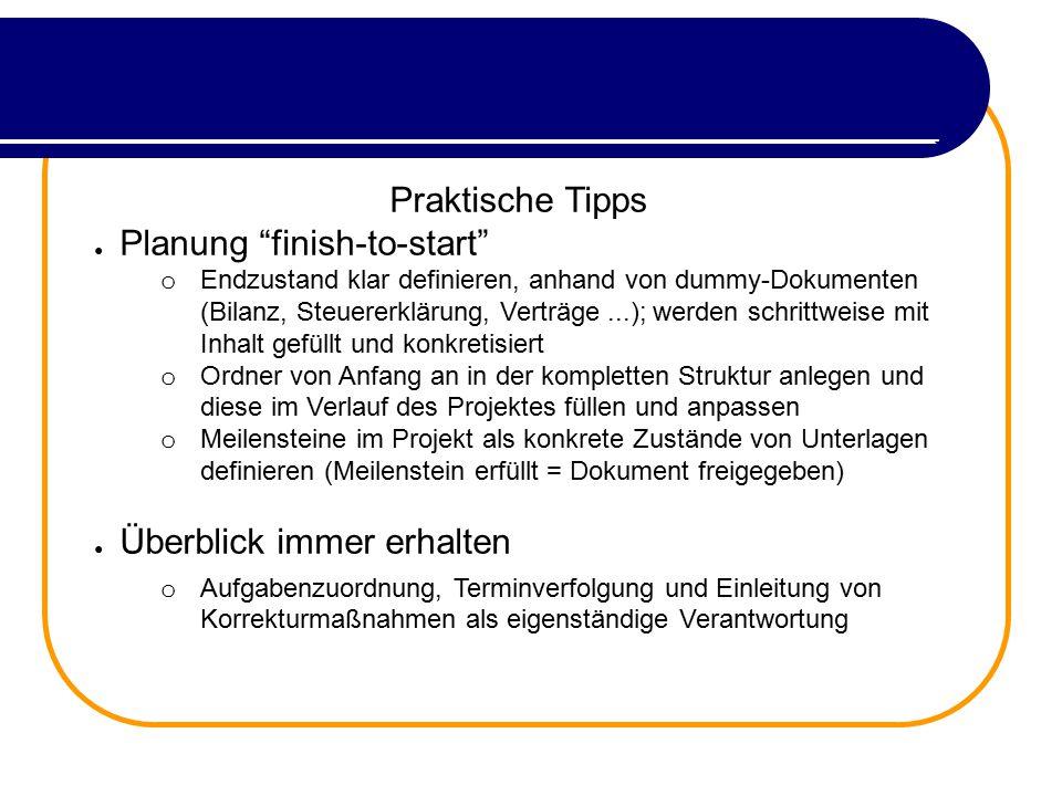 """Praktische Tipps ● Planung """"finish-to-start"""" o Endzustand klar definieren, anhand von dummy-Dokumenten (Bilanz, Steuererklärung, Verträge...); werden"""