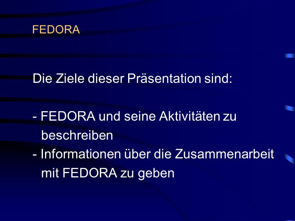 FEDORA Die Ziele dieser Präsentation sind: - FEDORA und seine Aktivitäten zu beschreiben - Informationen über die Zusammenarbeit mit FEDORA zu geben