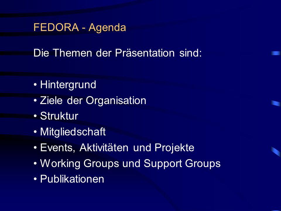FEDORA - Agenda Die Themen der Präsentation sind: Hintergrund Ziele der Organisation Struktur Mitgliedschaft Events, Aktivitäten und Projekte Working Groups und Support Groups Publikationen
