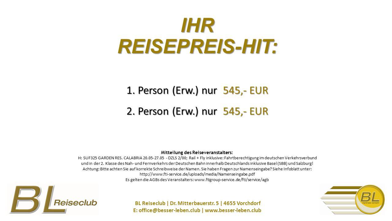 1. Person (Erw.) nur 545,- EUR 2. Person (Erw.) nur 545,- EUR BL Reiseclub   Dr. Mitterbauerstr. 5   4655 Vorchdorf E: office@besser-leben.club   www.