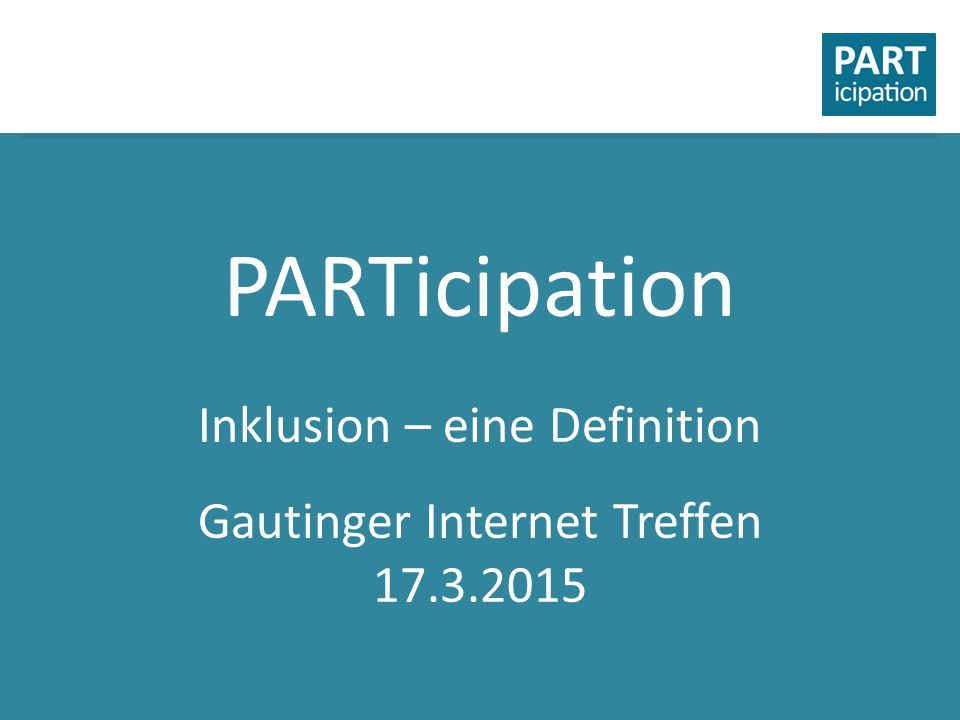 PARTicipation Inklusion – eine Definition Gautinger Internet Treffen 17.3.2015