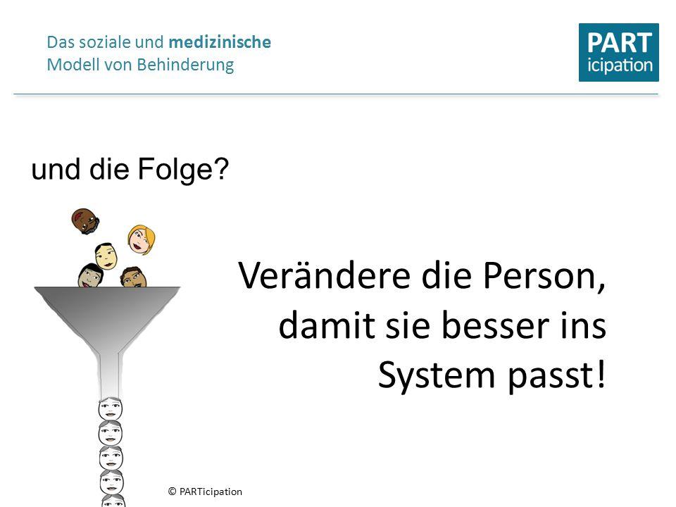 Verändere die Person, damit sie besser ins System passt! Das soziale und medizinische Modell von Behinderung und die Folge? © PARTicipation