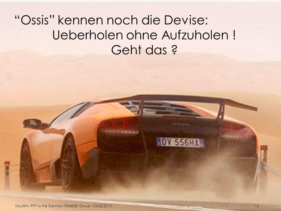 """""""Ossis"""" kennen noch die Devise: Ueberholen ohne Aufzuholen ! Geht das ? SALAM – PPT to the German KRABBES Group – 24.02.2015 16"""