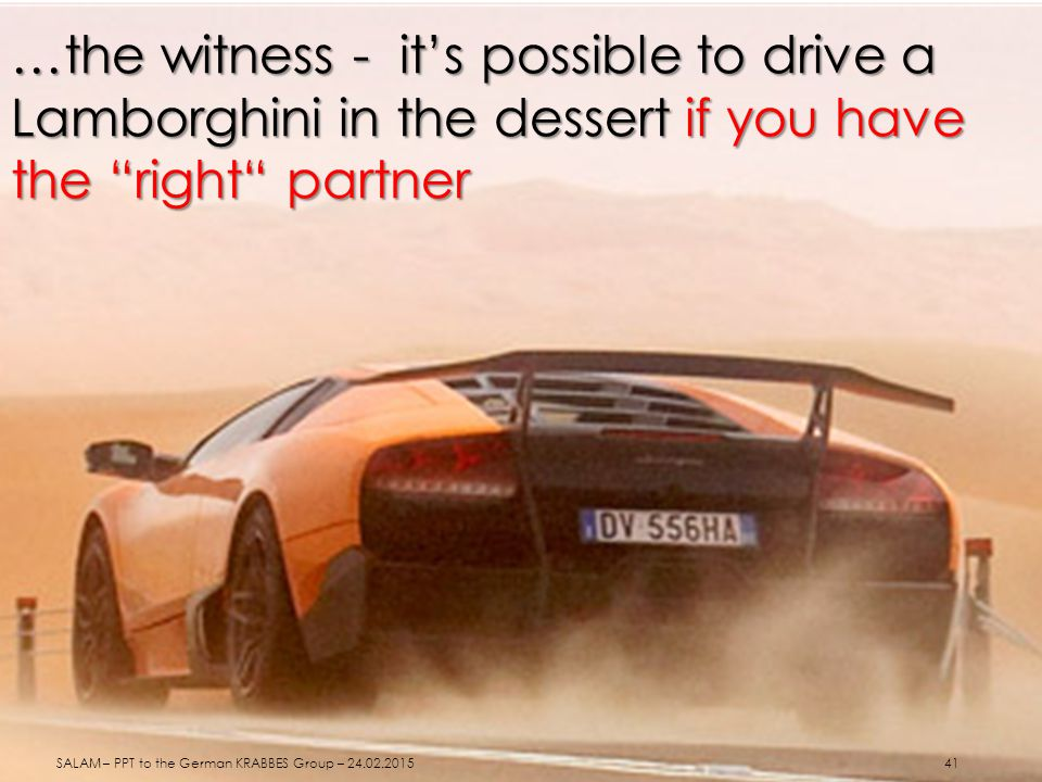 "…the witness - it's possible to drive a Lamborghini in the dessert if you have the ""right"" partner SALAM – PPT to the German KRABBES Group – 24.02.201"