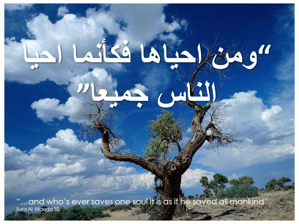 ومن احياها فكأنما احيا الناس جميعا …and who's ever saves one soul it is as if he saved all mankind Sura Al Maeda 32 20