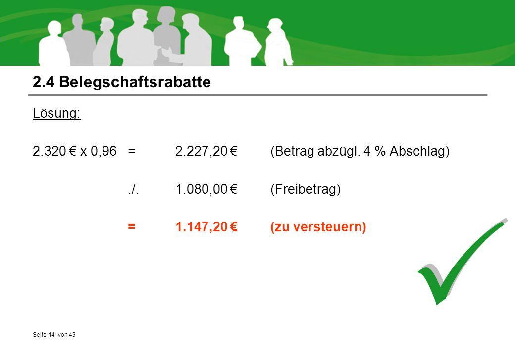 Seite 14 von 43 2.4 Belegschaftsrabatte Lösung: 2.320 € x 0,96 = 2.227,20 €(Betrag abzügl. 4 % Abschlag)./.1.080,00 €(Freibetrag) = 1.147,20 € (zu ver