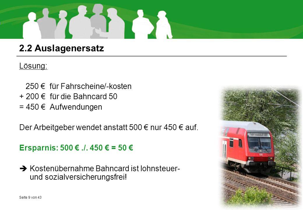 Seite 9 von 43 2.2 Auslagenersatz Lösung: 250 € für Fahrscheine/-kosten + 200 € für die Bahncard 50 = 450 € Aufwendungen Der Arbeitgeber wendet anstat