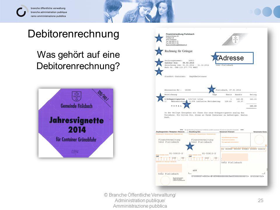Debitorenrechnung 25 © Branche Öffentliche Verwaltung/ Administration publique/ Amministrazione pubblica Was gehört auf eine Debitorenrechnung? Adress