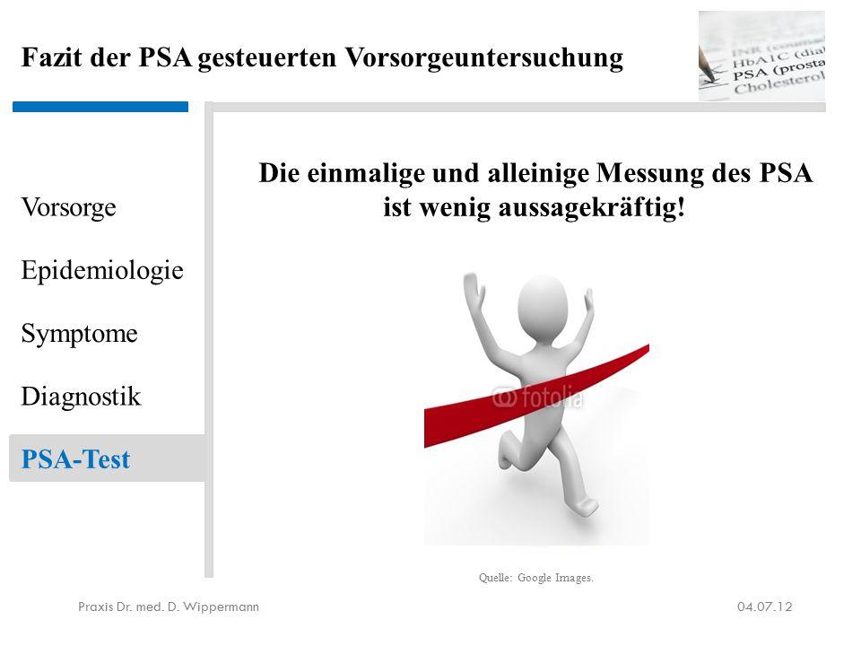 Fazit der PSA gesteuerten Vorsorgeuntersuchung Die einmalige und alleinige Messung des PSA ist wenig aussagekräftig! 04.07.12Praxis Dr. med. D. Wipper