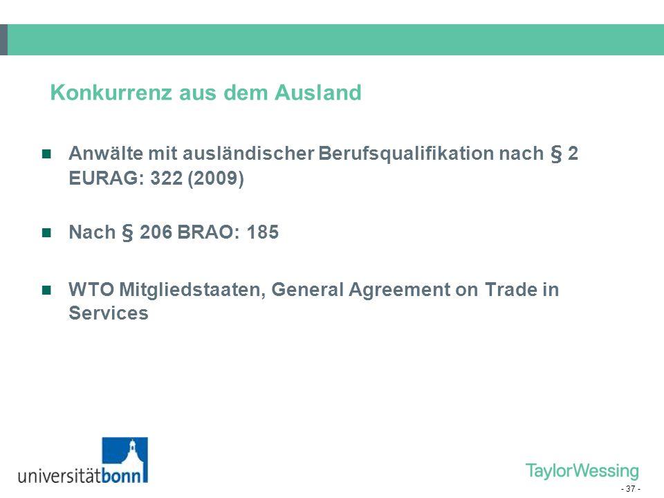 - 37 - Konkurrenz aus dem Ausland Anwälte mit ausländischer Berufsqualifikation nach § 2 EURAG: 322 (2009) Nach § 206 BRAO: 185 WTO Mitgliedstaaten, G