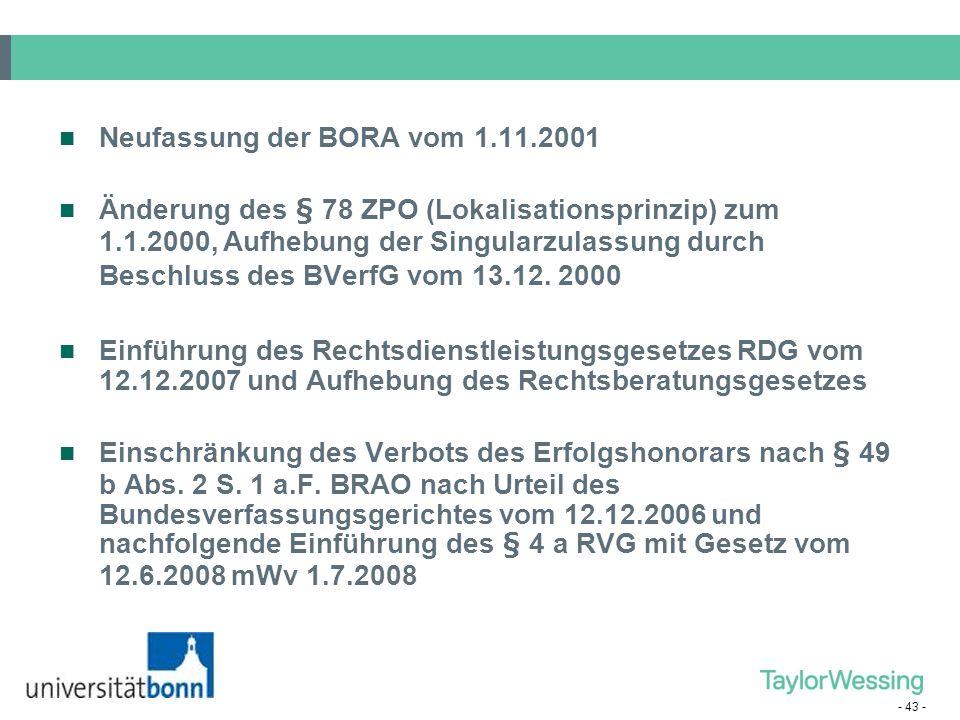 - 43 - Neufassung der BORA vom 1.11.2001 Änderung des § 78 ZPO (Lokalisationsprinzip) zum 1.1.2000, Aufhebung der Singularzulassung durch Beschluss de
