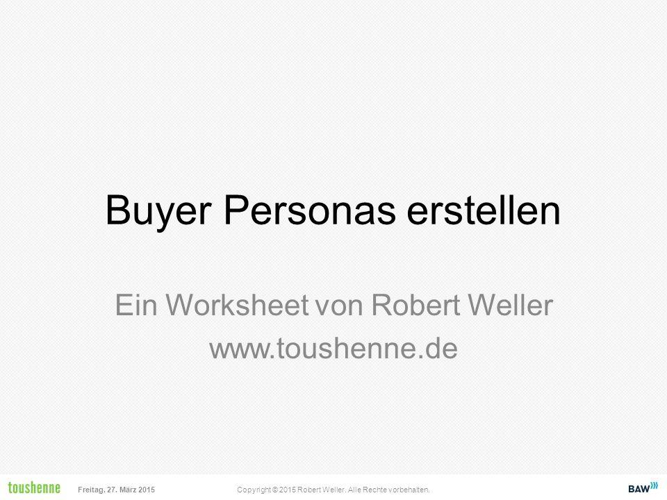 Freitag, 27. März 2015Copyright © 2015 Robert Weller. Alle Rechte vorbehalten. Buyer Personas erstellen Ein Worksheet von Robert Weller www.toushenne.