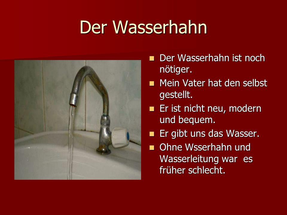 Der Wasserhahn Der Wasserhahn ist noch nötiger. Der Wasserhahn ist noch nötiger. Mein Vater hat den selbst gestellt. Mein Vater hat den selbst gestell