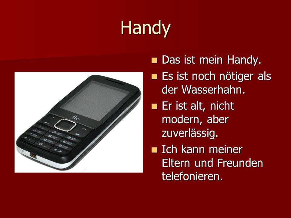 Handy Das ist mein Handy. Das ist mein Handy. Es ist noch nötiger als der Wasserhahn. Es ist noch nötiger als der Wasserhahn. Er ist alt, nicht modern