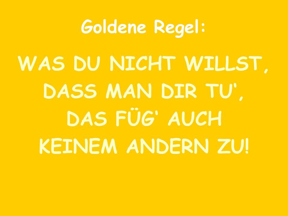 Goldene Regel: WAS DU NICHT WILLST, DASS MAN DIR TU', DAS FÜG' AUCH KEINEM ANDERN ZU!