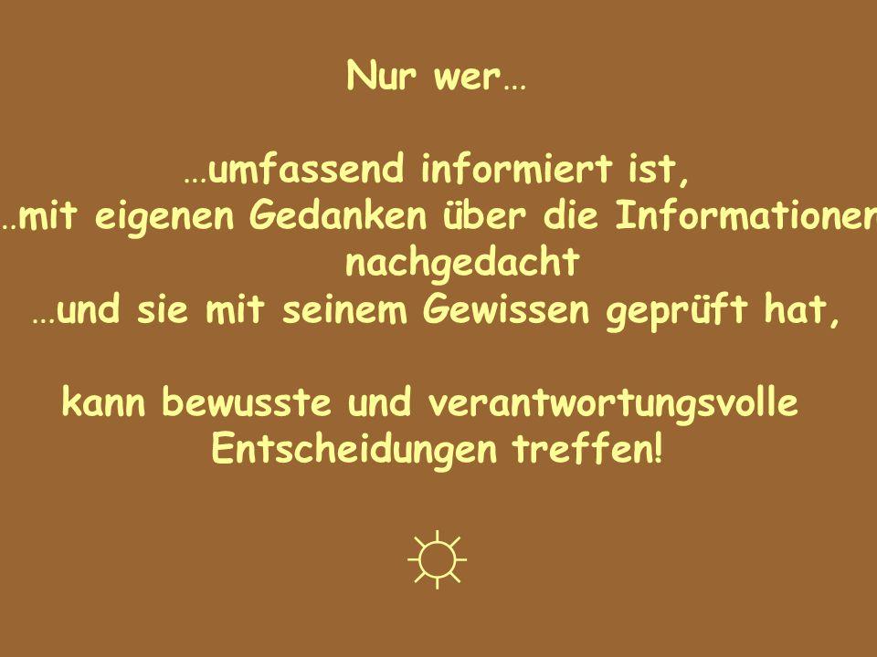 Nur wer… …umfassend informiert ist, …mit eigenen Gedanken über die Informationen nachgedacht …und sie mit seinem Gewissen geprüft hat, kann bewusste u