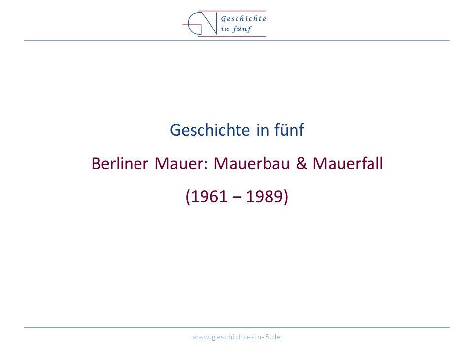 www.geschichte-in-5.de Geschichte in fünf Berliner Mauer: Mauerbau & Mauerfall (1961 – 1989)