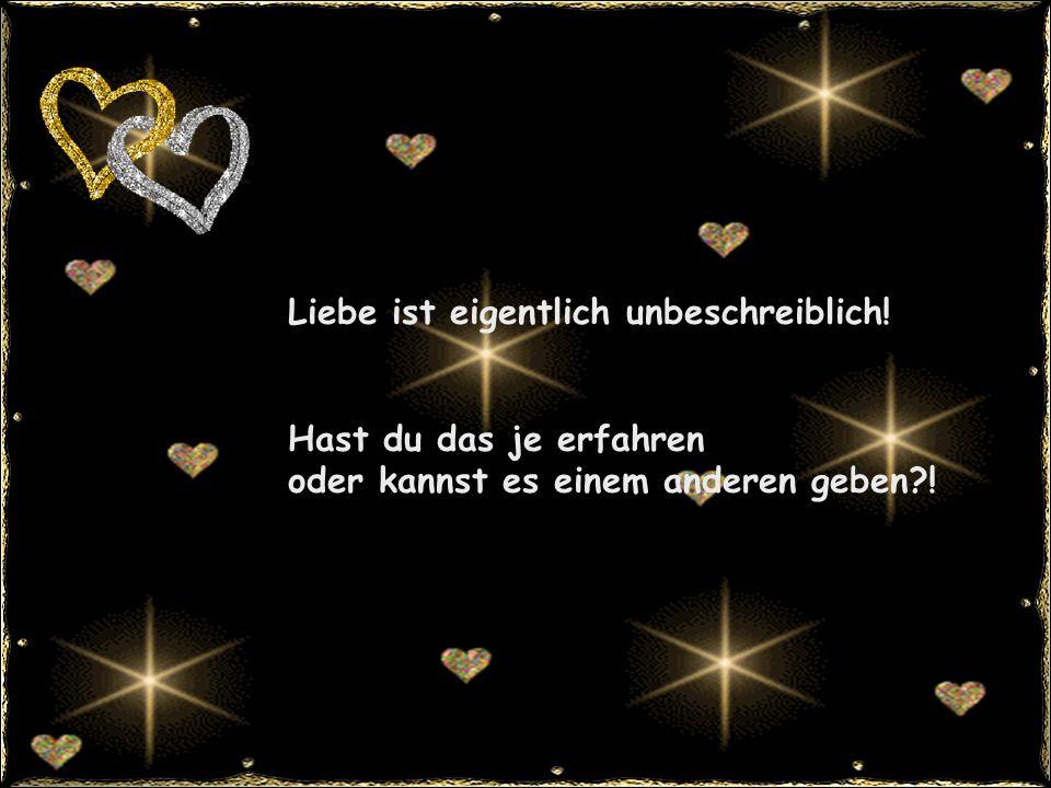 Liebe ist eigentlich unbeschreiblich! Hast du das je erfahren oder kannst es einem anderen geben?!