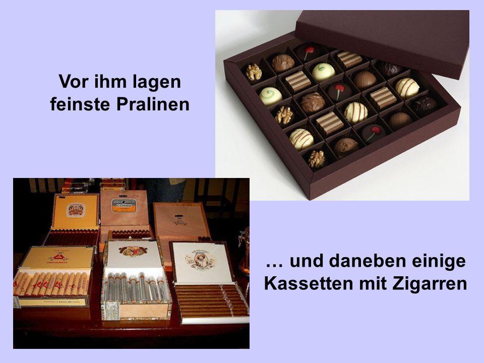 … und daneben einige Kassetten mit Zigarren Vor ihm lagen feinste Pralinen