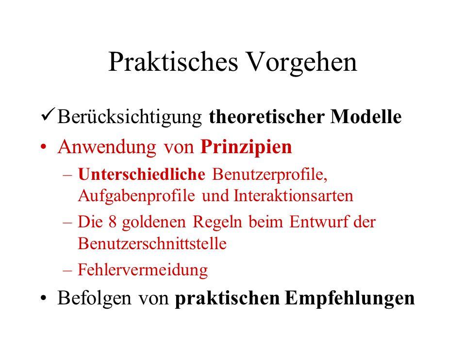 Praktisches Vorgehen Berücksichtigung theoretischer Modelle Anwendung von Prinzipien –Unterschiedliche Benutzerprofile, Aufgabenprofile und Interaktionsarten –Die 8 goldenen Regeln beim Entwurf der Benutzerschnittstelle –Fehlervermeidung Befolgen von praktischen Empfehlungen