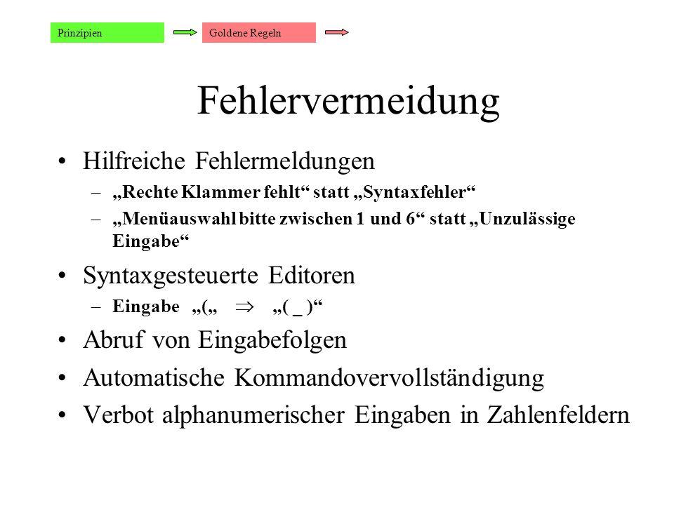 """Fehlervermeidung Prinzipien Hilfreiche Fehlermeldungen –""""Rechte Klammer fehlt statt """"Syntaxfehler –""""Menüauswahl bitte zwischen 1 und 6 statt """"Unzulässige Eingabe Syntaxgesteuerte Editoren –Eingabe """"(""""  """"( _ ) Abruf von Eingabefolgen Automatische Kommandovervollständigung Verbot alphanumerischer Eingaben in Zahlenfeldern Goldene Regeln"""