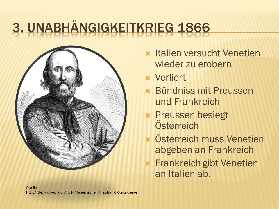  Italien versucht Venetien wieder zu erobern  Verliert  Bündniss mit Preussen und Frankreich  Preussen besiegt Österreich  Österreich muss Venetien abgeben an Frankreich  Frankreich gibt Venetien an Italien ab.