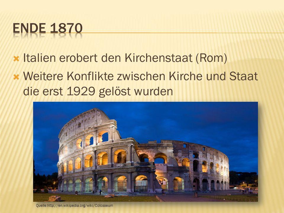  Italien erobert den Kirchenstaat (Rom)  Weitere Konflikte zwischen Kirche und Staat die erst 1929 gelöst wurden Quelle:http://en.wikipedia.org/wiki/Colosseum