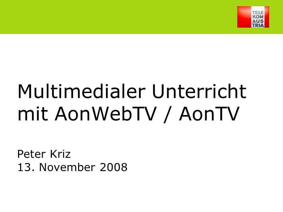 Peter Kriz, 13.Nov.20081 Multimedialer Unterricht mit AonWebTV / AonTV Peter Kriz 13. November 2008