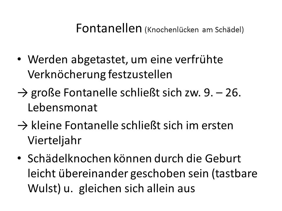 Fontanellen (Knochenlücken am Schädel) Werden abgetastet, um eine verfrühte Verknöcherung festzustellen → große Fontanelle schließt sich zw. 9. – 26.