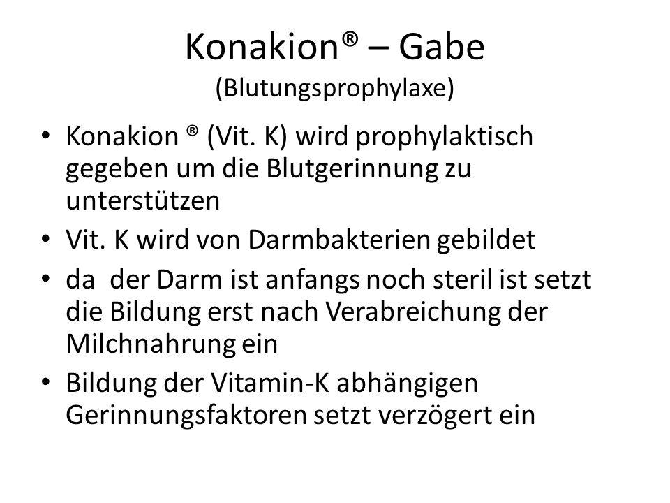 Konakion® – Gabe (Blutungsprophylaxe) Konakion ® (Vit. K) wird prophylaktisch gegeben um die Blutgerinnung zu unterstützen Vit. K wird von Darmbakteri