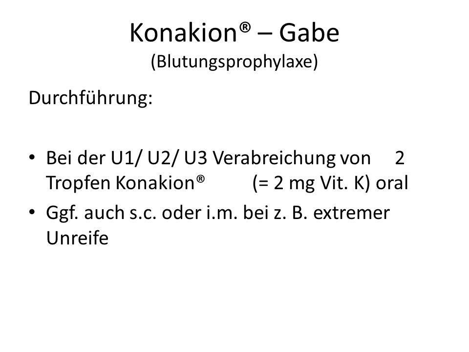 Konakion® – Gabe (Blutungsprophylaxe) Durchführung: Bei der U1/ U2/ U3 Verabreichung von 2 Tropfen Konakion® (= 2 mg Vit. K) oral Ggf. auch s.c. oder