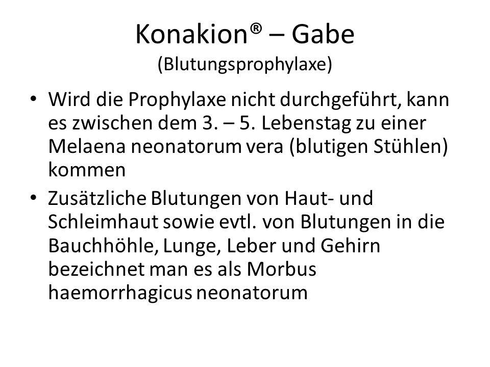Konakion® – Gabe (Blutungsprophylaxe) Wird die Prophylaxe nicht durchgeführt, kann es zwischen dem 3. – 5. Lebenstag zu einer Melaena neonatorum vera