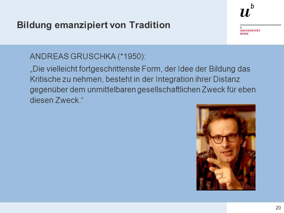 """Bildung emanzipiert von Tradition ANDREAS GRUSCHKA (*1950): """"Die vielleicht fortgeschrittenste Form, der Idee der Bildung das Kritische zu nehmen, besteht in der Integration ihrer Distanz gegenüber dem unmittelbaren gesellschaftlichen Zweck für eben diesen Zweck. 20"""