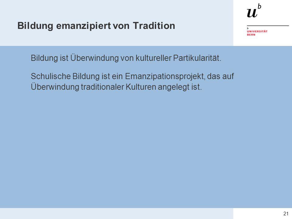 Bildung emanzipiert von Tradition Bildung ist Überwindung von kultureller Partikularität. Schulische Bildung ist ein Emanzipationsprojekt, das auf Übe