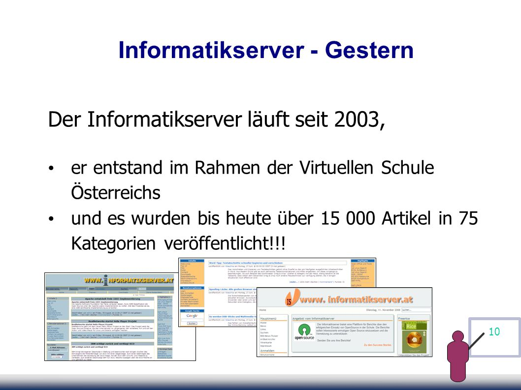 10 Informatikserver - Gestern Der Informatikserver läuft seit 2003, er entstand im Rahmen der Virtuellen Schule Österreichs und es wurden bis heute über 15 000 Artikel in 75 Kategorien veröffentlicht!!!