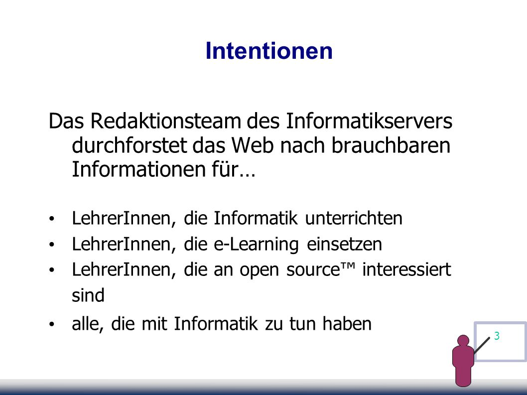 3 Intentionen Das Redaktionsteam des Informatikservers durchforstet das Web nach brauchbaren Informationen für… LehrerInnen, die Informatik unterrichten LehrerInnen, die e-Learning einsetzen LehrerInnen, die an open source™ interessiert sind alle, die mit Informatik zu tun haben