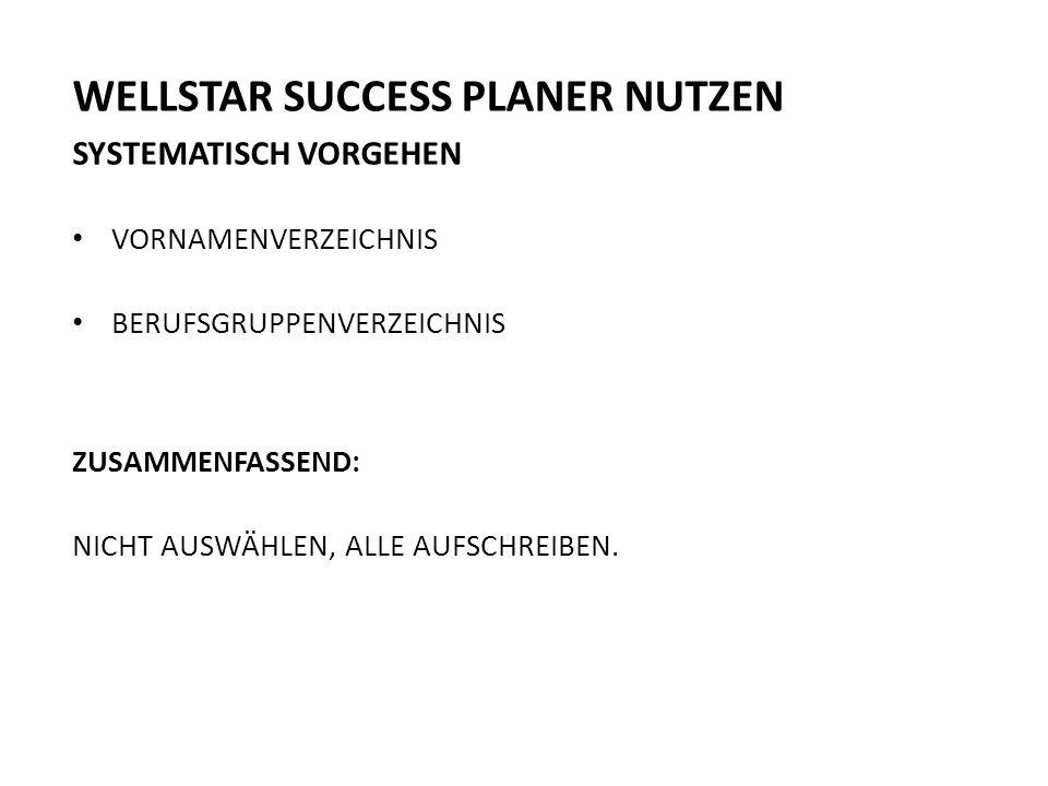 WELLSTAR SUCCESS PLANER NUTZEN SYSTEMATISCH VORGEHEN VORNAMENVERZEICHNIS BERUFSGRUPPENVERZEICHNIS ZUSAMMENFASSEND: NICHT AUSWÄHLEN, ALLE AUFSCHREIBEN.