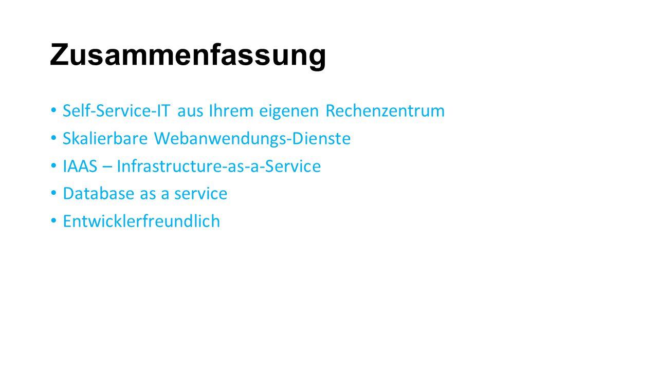 Zusammenfassung Self-Service-IT aus Ihrem eigenen Rechenzentrum Skalierbare Webanwendungs-Dienste IAAS – Infrastructure-as-a-Service Database as a service Entwicklerfreundlich