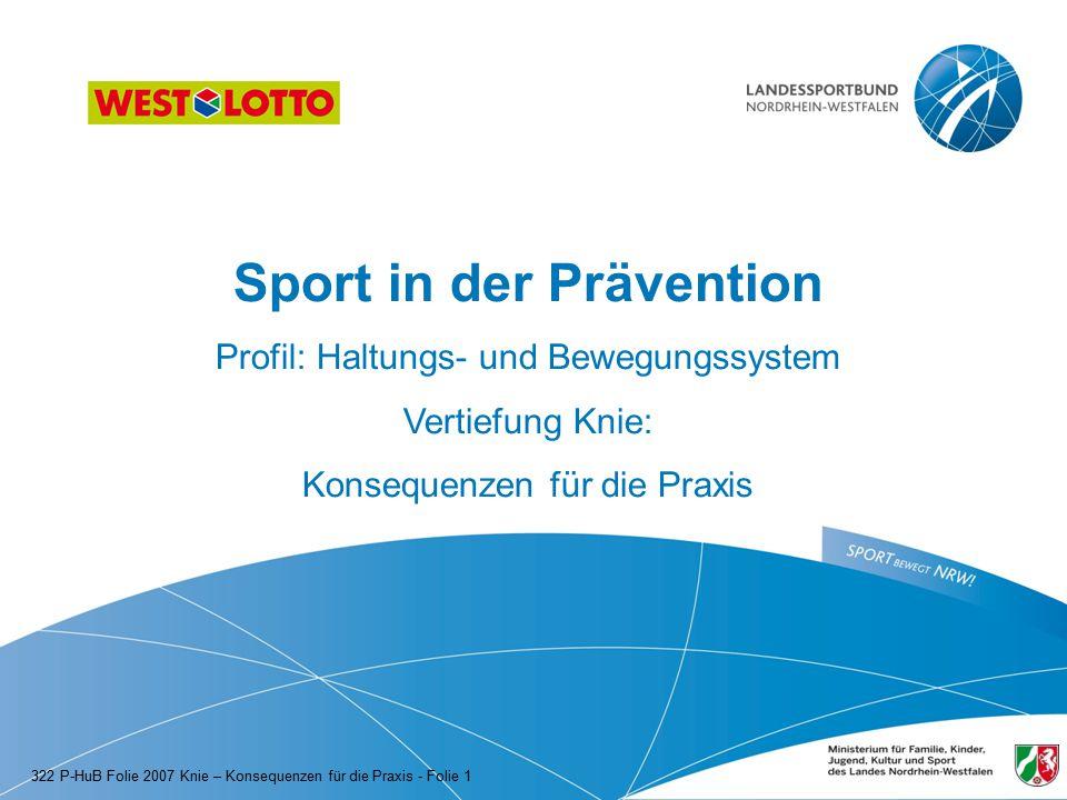 Sport in der Prävention Profil: Haltungs- und Bewegungssystem Vertiefung Knie: Konsequenzen für die Praxis 322 P-HuB Folie 2007 Knie – Konsequenzen für die Praxis - Folie 1