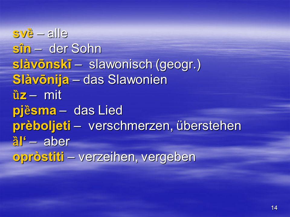 14 sv ȅ – alle sîn – der Sohn slàvōnskī – slawonisch (geogr.) Slàvōnija – das Slawonien ȕ z – mit pj ȅ sma – das Lied prèboljeti – verschmerzen, überstehen ȁ l' – aber opròstiti – verzeihen, vergeben