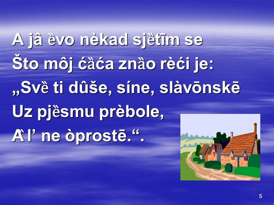 "5 A jâ ȅ vo nèkad sj ȅ tīm se Što môj ć ȁ ća zn ȁ o rèći je: ""Sv ȅ ti dûše, síne, slàvōnskē Uz pj ȅ smu prèbole, A ̏ l' ne òprostē. ."