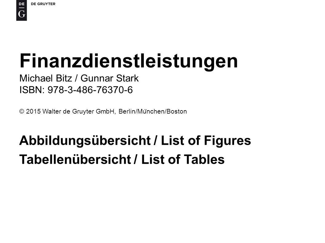 Finanzdienstleistungen Michael Bitz / Gunnar Stark ISBN: 978-3-486-76370-6 © 2015 Walter de Gruyter GmbH, Berlin/Mu ̈ nchen/Boston Abbildungsübersicht / List of Figures Tabellenübersicht / List of Tables