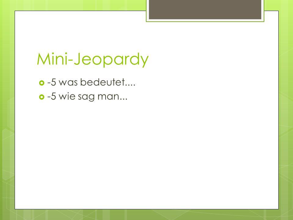Mini-Jeopardy  -5 was bedeutet....  -5 wie sag man...