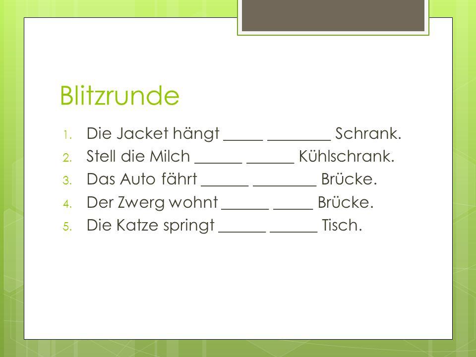 Blitzrunde 1. Die Jacket hängt _____ ________ Schrank. 2. Stell die Milch ______ ______ Kühlschrank. 3. Das Auto fährt ______ ________ Brücke. 4. Der