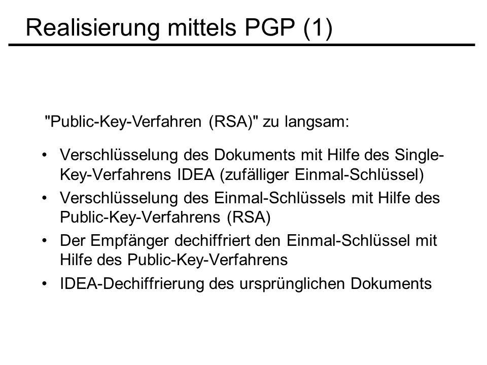 Realisierung mittels PGP (2) Verfahren für digitale Unterschrift: Mit Hilfe einer 128-Bit-Crypto-Funktion wird ein für das jeweilige Dokument eindeutiger Message- Digest gebildet (vergleichbar mit Checksum oder CRC-Prüfsumme) PGP verwendet das MD5-Verfahren Message-Digest wird mit Hilfe des Secret-Keys verschlüsselt und bildet so die digitale Unterschrift