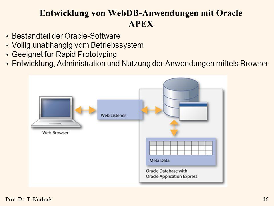 Prof. Dr. T. Kudraß16 Entwicklung von WebDB-Anwendungen mit Oracle APEX Bestandteil der Oracle-Software Völlig unabhängig vom Betriebssystem Geeignet