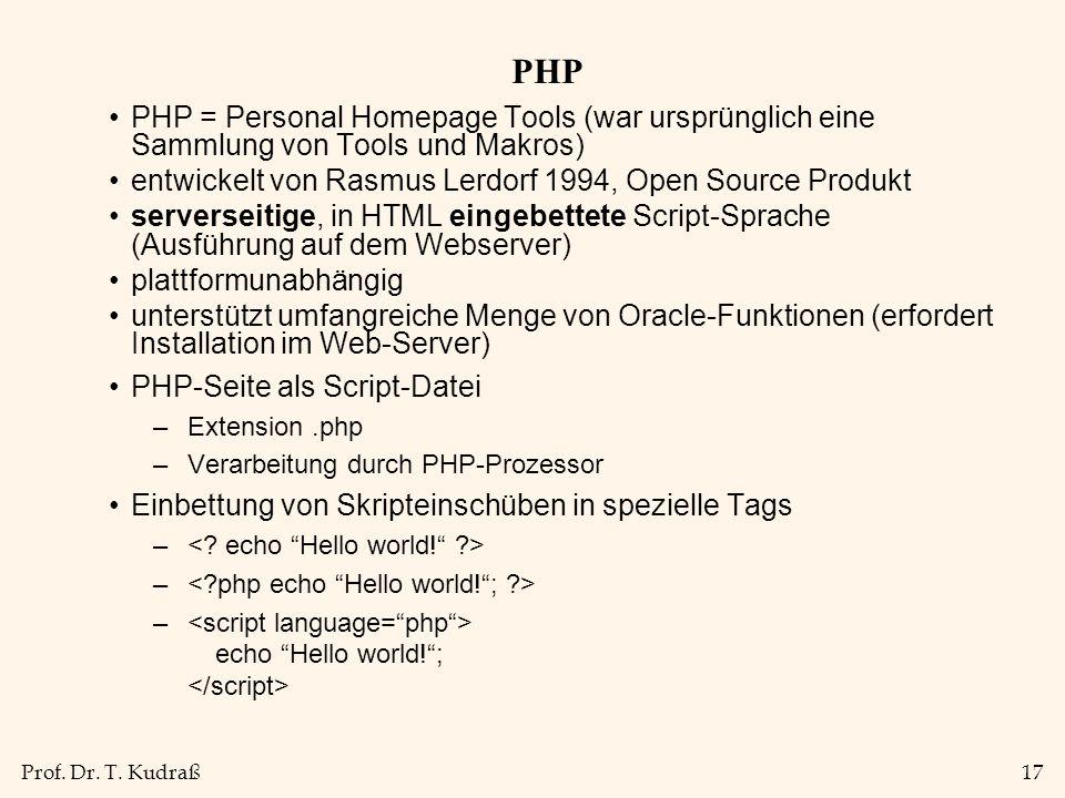 Prof. Dr. T. Kudraß17 PHP PHP = Personal Homepage Tools (war ursprünglich eine Sammlung von Tools und Makros) entwickelt von Rasmus Lerdorf 1994, Open