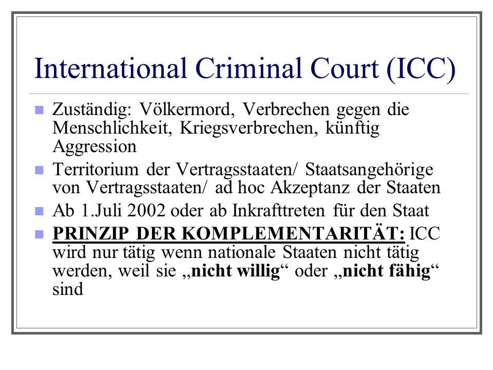 International Criminal Court (ICC) Zuständig: Völkermord, Verbrechen gegen die Menschlichkeit, Kriegsverbrechen, künftig Aggression Territorium der Ve