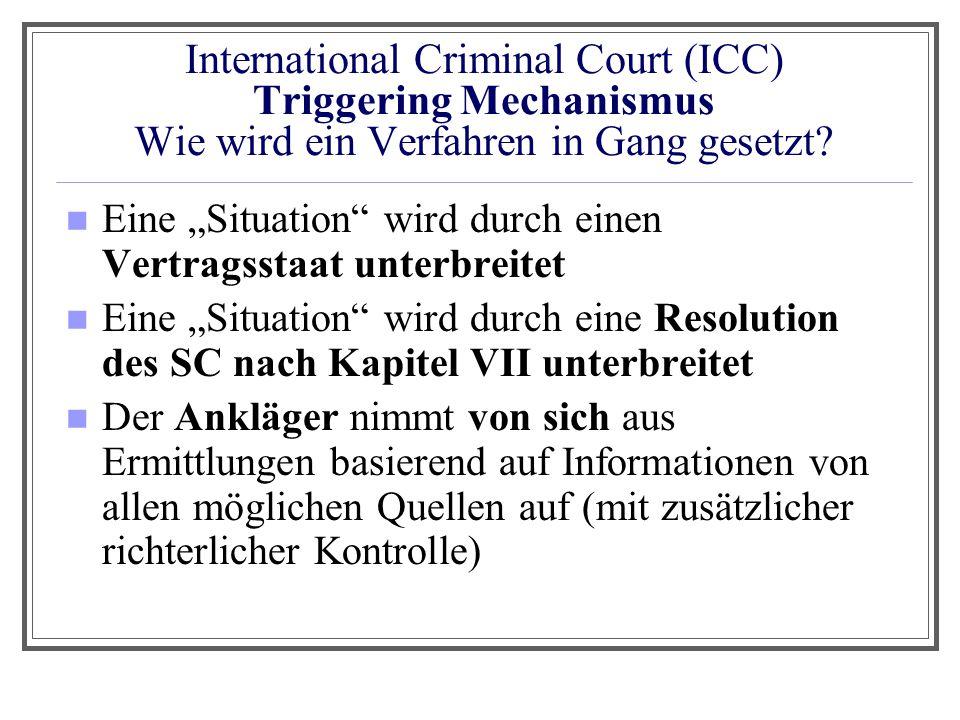 """International Criminal Court (ICC) Triggering Mechanismus Wie wird ein Verfahren in Gang gesetzt? Eine """"Situation"""" wird durch einen Vertragsstaat unte"""