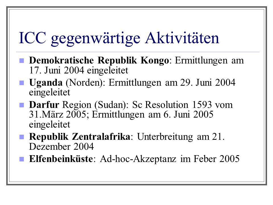 ICC gegenwärtige Aktivitäten Demokratische Republik Kongo: Ermittlungen am 17. Juni 2004 eingeleitet Uganda (Norden): Ermittlungen am 29. Juni 2004 ei